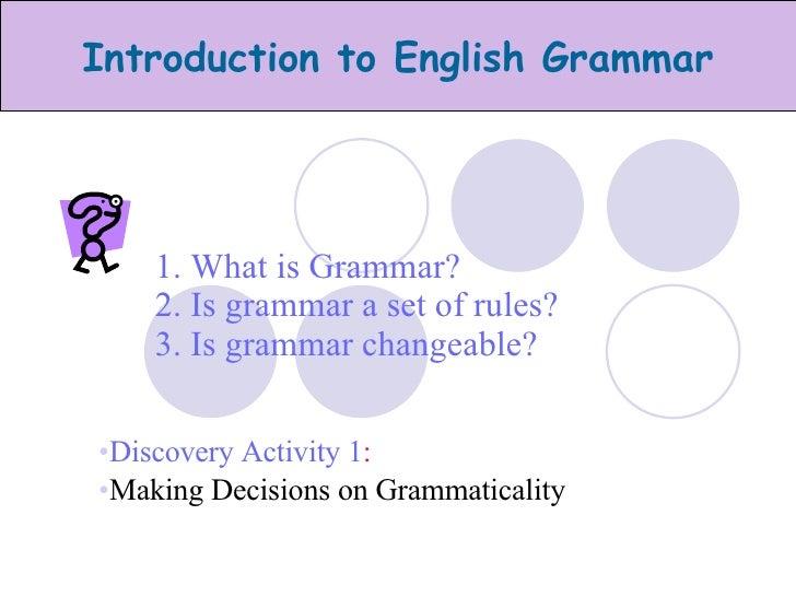 1. What is Grammar? 2. Is grammar a set of rules? 3. Is grammar changeable? <ul><li>Discovery Activity 1 :   </li></ul><ul...
