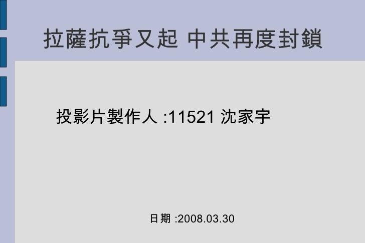 拉薩抗爭又起 中共再度封鎖 投影片製作人 :11521 沈家宇 日期 :2008.03.30