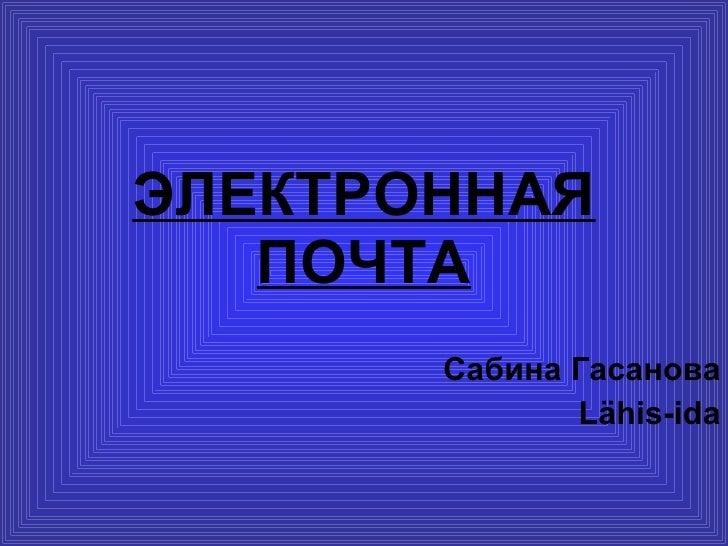 ЭЛЕКТРОННАЯ ПОЧТА Сабина Гасанова L ähis-ida