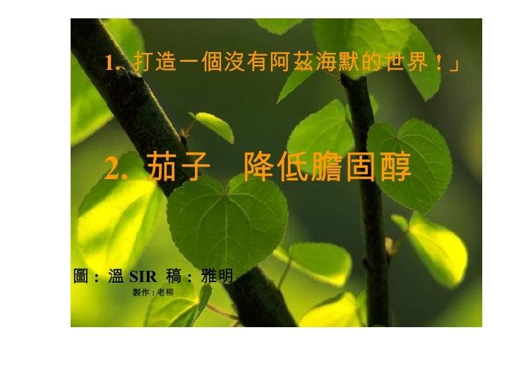 1.  打造一個沒有阿茲海默的世界 ! 」  2.  茄子  降低膽固醇 圖 :  溫 SIR  稿 :  雅明 製作 : 老柳
