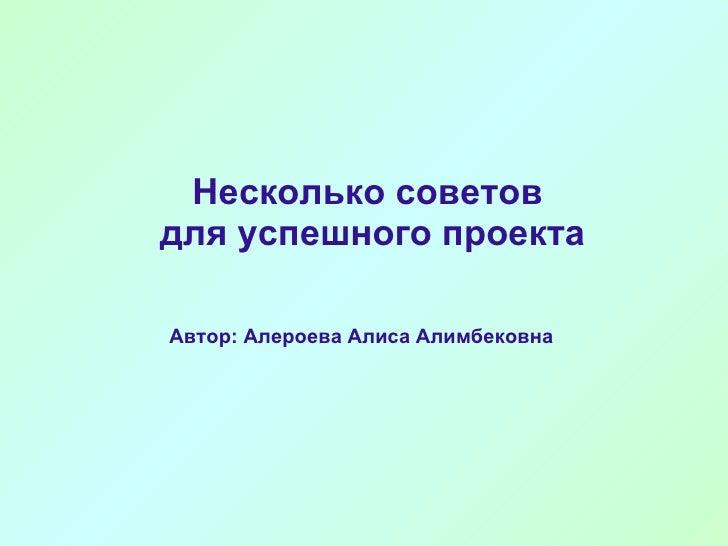Несколько советов  для успешного проекта <ul><li>Автор: Алероева Алиса Алимбековна </li></ul>