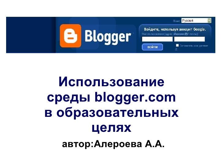 Использование среды  blogger.com в образовательных целях   автор:Алероева А.А.