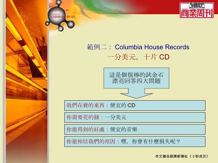 範例二: Columbia House Records 一分美元,十片 CD 本文摘自經濟新潮社《 3 秒成交》 這是個很棒的試金石 漂亮回答四大問題 我們在賣的東西: 便宜的 CD 你需要花的錢: 一分美元 你能得到的好處: 便宜的音樂 你能...