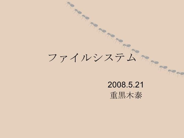 ファイルシステム 2008.5.21 重黒木泰