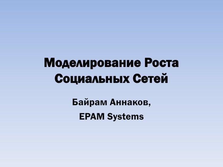 Моделирование Роста  Социальных Сетей    Байрам Аннаков,     EPAM Systems