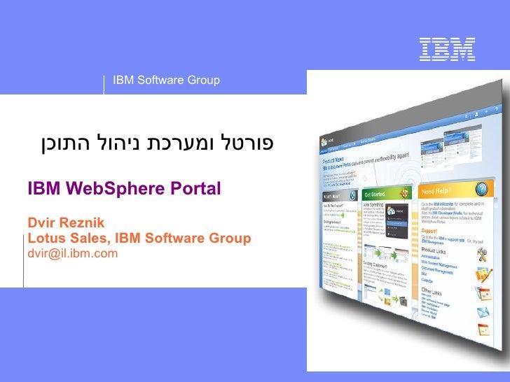 IBM Software Group       פורטל ומערכת ניהול התוכן IBM WebSphere Portal Dvir Reznik Lotus Sales, IBM Software Group dvir@...