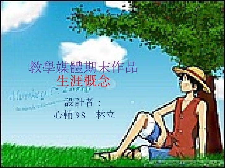 教學媒體期末作品 生涯概念 設計者: 心輔 98  林立