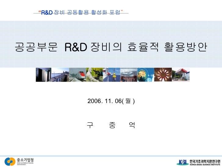"""공공부문  R&D 장비의 효율적 활용방안 2006. 11. 06( 월 ) 구  중  억 """" R&D 장비 공동활용 활성화 포럼 """""""