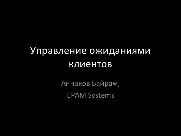 Управление ожиданиями клиентов Аннаков Байрам, EPAM Systems
