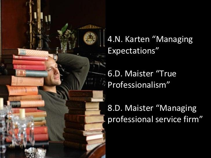 """<ul><li>N. Karten """"Managing Expectations"""" </li></ul><ul><li>D. Maister """"True Professionalism"""" </li></ul><ul><li>D. Maister..."""