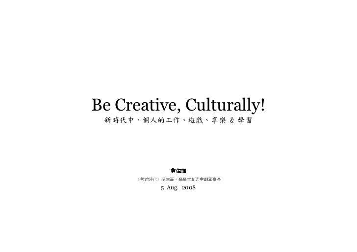Be Creative, Culturally!  新時代中,個人的工作、遊戲、享樂  學習                   詹偉雄       《數位時代》總主筆•學學文創志業副董事長             5 Aug. 2008