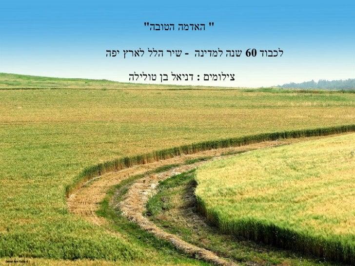 """"""" האדמה הטובה """"  לכבוד  60  שנה למדינה  -  שיר הלל לארץ יפה  צילומים  :   דניאל בן טולילה"""