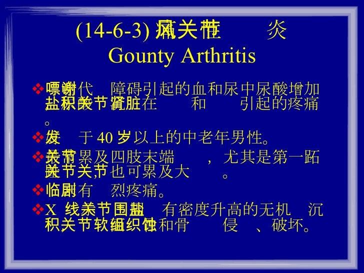 (14-6-3) 痛风性关节炎 Gounty Arthritis <ul><li>嘌呤代谢障碍引起的血和尿中尿酸增加,尿酸盐沉积在关节和肾脏引起的疼痛。 </li></ul><ul><li>好发于 40 岁以上的中老年男性。 </li></ul...