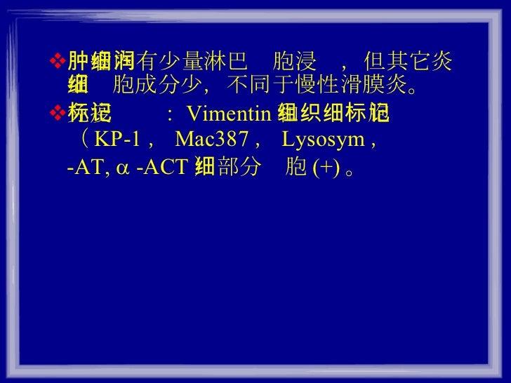 <ul><li>肿瘤内有少量淋巴细胞浸润,但其它炎症细胞成分少,不同于慢性滑膜炎。 </li></ul><ul><li>免疫标记: Vimentin 和组织细胞标记( KP-1 , Mac387 , Lysosym ,     -AT,  ...