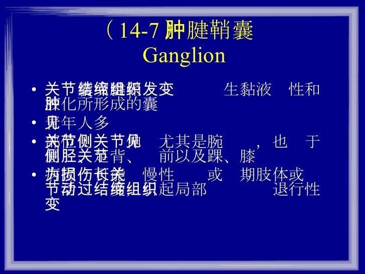 ( 14-7 )腱鞘囊肿 Ganglion <ul><li>关节囊或腱鞘结缔组织发生黏液变性和液化所形成的囊肿 </li></ul><ul><li>青年人多见 </li></ul><ul><li>部位:关节伸侧尤其是腕关节,也见于屈侧、足背、胫...