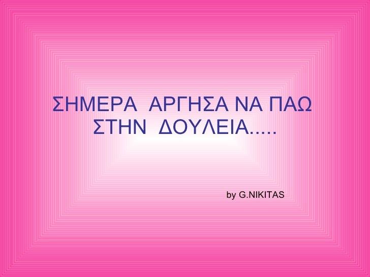 ΣΗΜΕΡΑ  ΑΡΓΗΣΑ ΝΑ ΠΑΩ  ΣΤΗΝ  ΔΟΥΛΕΙΑ..... by G.NIKITAS