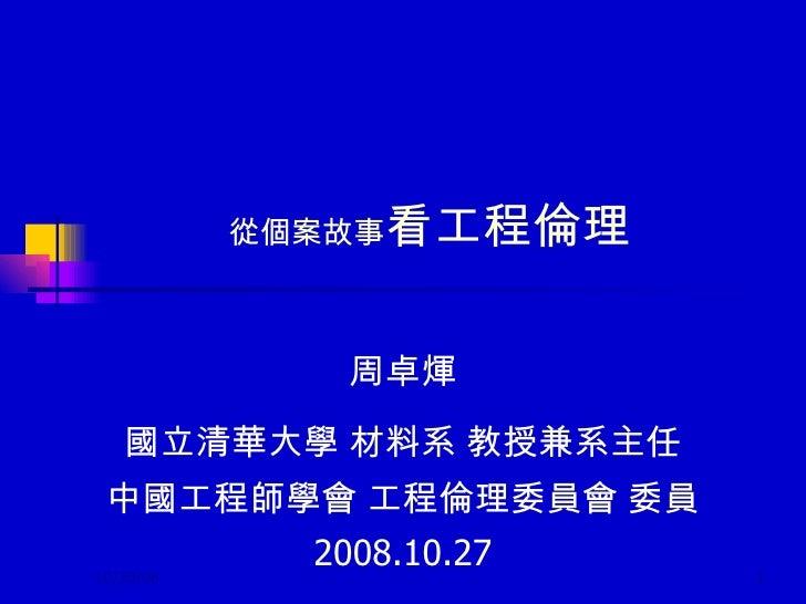 從個案故事 看工程倫理 周卓煇 國立清華大學 材料系 教授兼系主任 中國工程師學會 工程倫理委員會 委員 2008.10.27