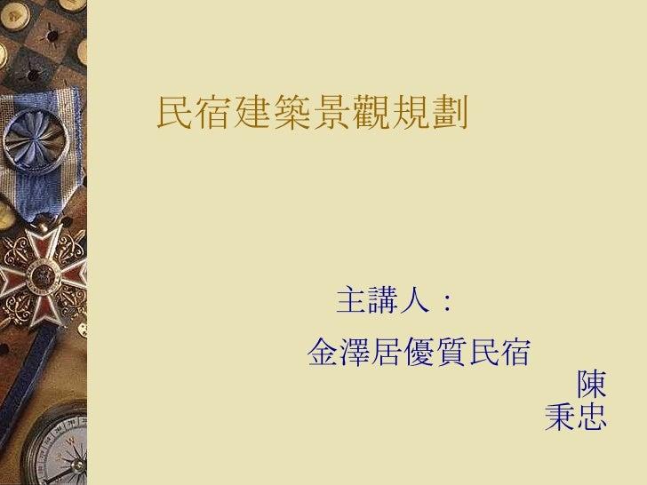 民宿建築景觀規劃   <ul><li>主講人: </li></ul><ul><li>金澤居優質民宿  陳秉忠 </li></ul>