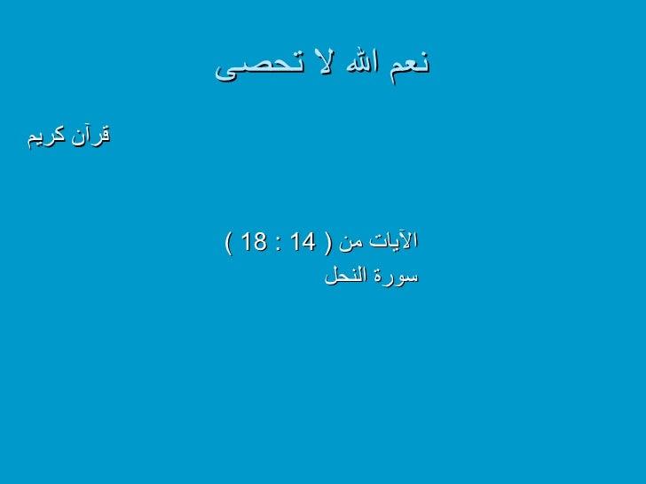 نعم الله لا تحصى <ul><li>قرآن كريم   </li></ul><ul><li>الآيات من  ( 14 : 18 ) </li></ul><ul><li>سورة النحل </li></ul>