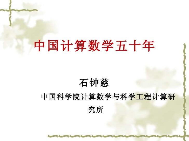 <ul><li>中国计算数学五十年 </li></ul><ul><li>石钟慈 </li></ul><ul><li>中国科学院计算数学与科学工程计算研究所   </li></ul>