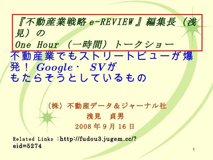 不動産業でもストリートビューが爆発! Google ・ SV が もたらそうとしているもの (株)不動産データ&ジャーナル社 浅見 貞男 2008 年 9 月 16 日 Related Links : http://fudou3.jugem.c...