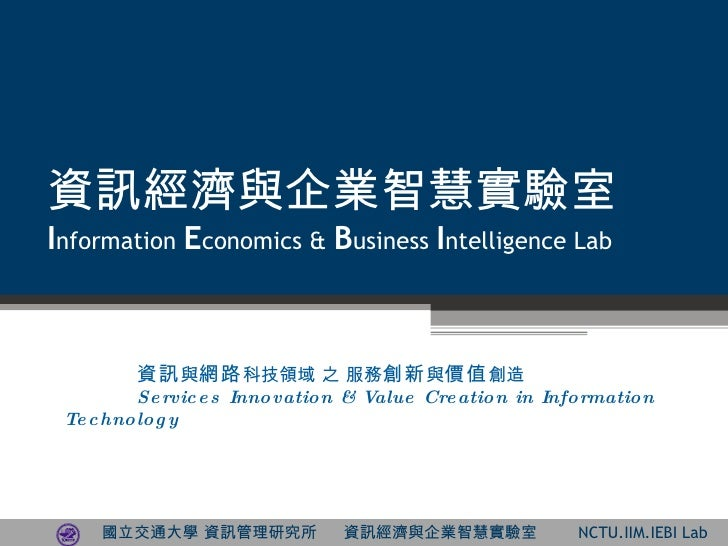 資訊經濟與企業智慧實驗室 I nformation  E conomics &  B usiness  I ntelligence Lab 資訊 與 網路 科技領域 之 服務 創新 與 價值 創造 Services Innovation & V...