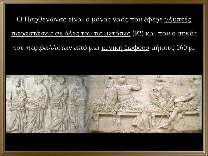 Ο Παρθενώνας είναι ο μόνος ναός που έφερε  γλυπτές παραστάσεις σε όλες του τις μετόπες  (92) και που ο σηκός του περιβαλλό...