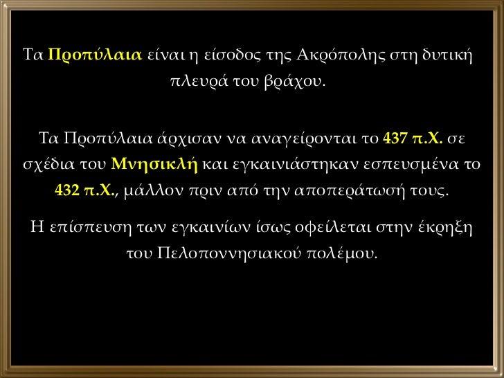 Τα Προπύλαια άρχισαν να αναγείρονται το  437 π.Χ.  σε σχέδια του  Μνησικλή  και εγκαινιάστηκαν εσπευσμένα το  432 π.Χ. , μ...