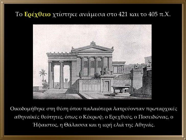 Το  Ερέχθειο  χτίστηκε ανάμεσα στο 421 και το 405 π.Χ. Οικοδομήθηκε στη θέση όπου παλαιότερα λατρεύονταν πρωταρχικές αθηνα...