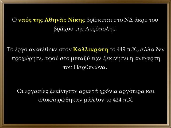 Ο  ναός της Αθηνάς Νίκης  βρίσκεται στο ΝΔ άκρο του βράχου της Ακρόπολης. Το έργο ανατέθηκε στον  Καλλικράτη  το 449 π.Χ.,...