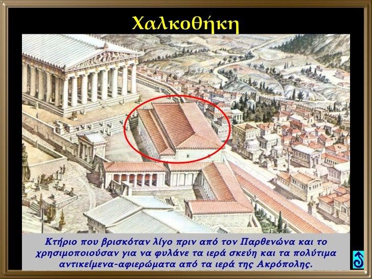 Χαλκοθήκη Κτήριο που βρισκόταν λίγο πριν από τον Παρθενώνα και το χρησιμοποιούσαν για να φυλάνε τα ιερά σκεύη και τα πολύτ...