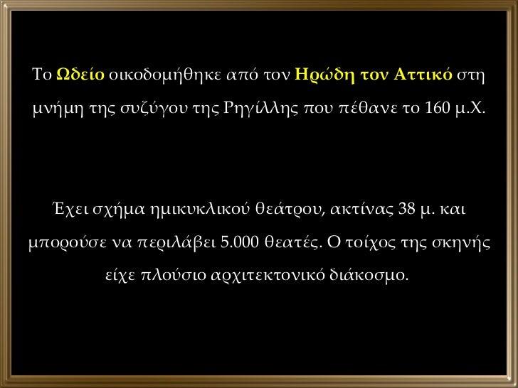 Το  Ωδείο  οικοδομήθηκε από τον  Ηρώδη τον Αττικό  στη μνήμη της συζύγου της Ρηγίλλης που πέθανε το 160 μ.Χ. Έχει σχήμα ημ...