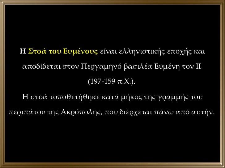 Η  Στοά του Ευμένους  είναι ελληνιστικής εποχής και αποδίδεται στον Περγαμηνό βασιλέα Ευμένη τον ΙΙ  (197-159 π.Χ.).  Η στ...