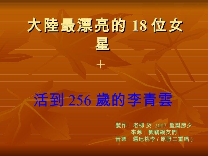 大陸最漂亮的 18 位女星  活到 256 歲的李青雲   + 製作 :  老柳 於  2007  聖誕節夕 來源 :  瓢竊網友們 音樂 :  遍地桃李 ( 原野三重唱 )