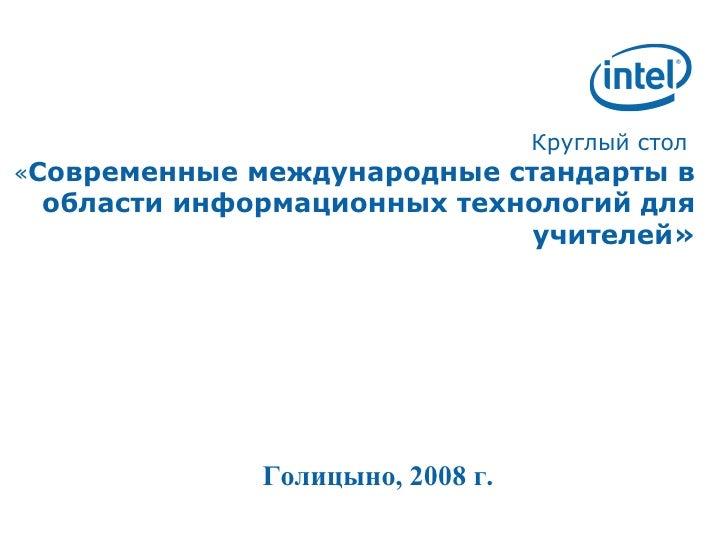 Круглый стол   « Современные международные стандарты в области информационных технологий для учителей» Голицыно, 2008 г.