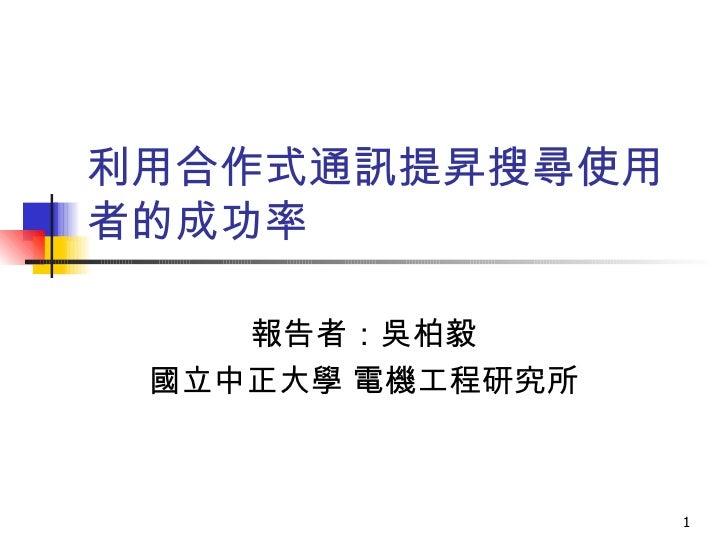 利用合作式通訊提昇搜尋使用者的成功率  報告者:吳柏毅 國立中正大學 電機工程研究所