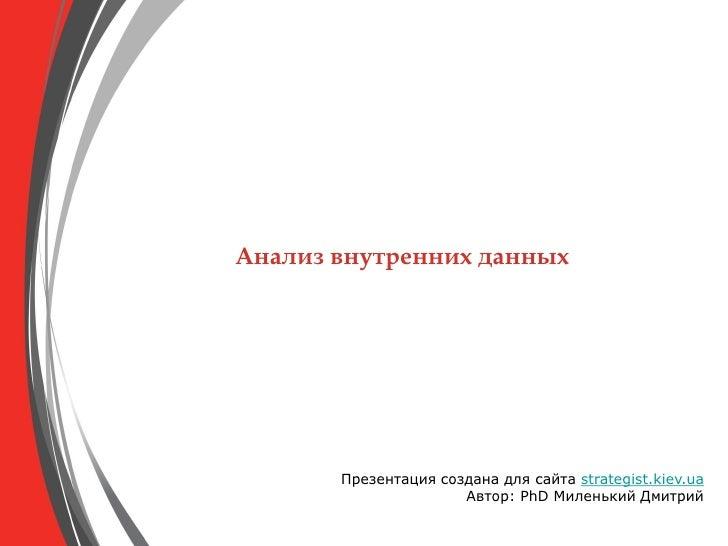 Анализ внутренних данных            Презентация создана для сайта strategist.kiev.ua                       Автор: PhD Миле...