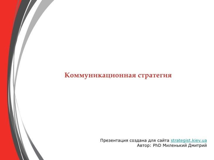 Коммуникационная стратегия             Презентация создана для сайта strategist.kiev.ua                        Автор: PhD ...