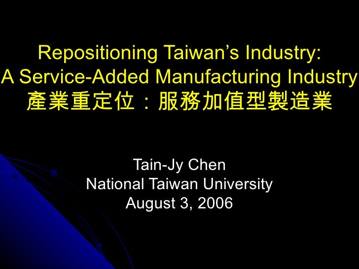 Repositioning Taiwan's Industry: A Service-Added Manufacturing Industry 產業重定位:服務加值型製造業 Tain-Jy Chen National Taiwan Univer...