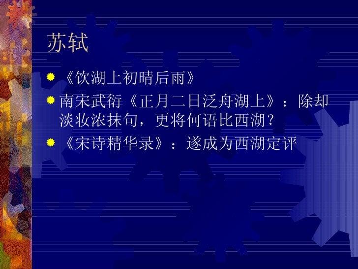 苏轼 <ul><li>《饮湖上初晴后雨》 </li></ul><ul><li>南宋武衍《正月二日泛舟湖上》:除却淡妆浓抹句,更将何语比西湖? </li></ul><ul><li>《宋诗精华录》:遂成为西湖定评 </li></ul>