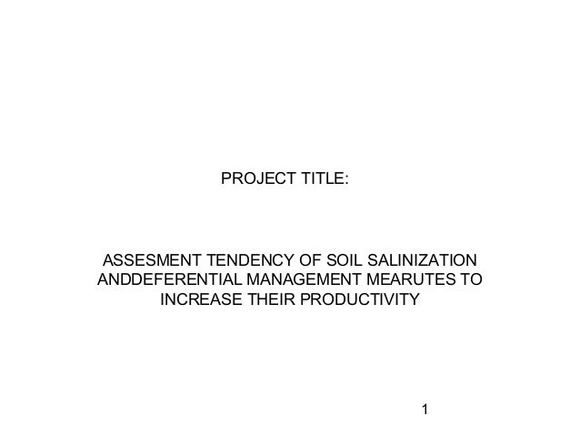 1 PROJECT TITLE: ASSESMENT TENDENCY OF SOIL SALINIZATION ANDDEFERENTIAL MANAGEMENT MEARUTES TO INCREASE THEIR PRODUCTIVITY