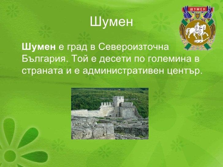 Шумен <ul><li>Шумен  е град в Североизточна България. Той е десети по големина в страната и е административен център . </l...