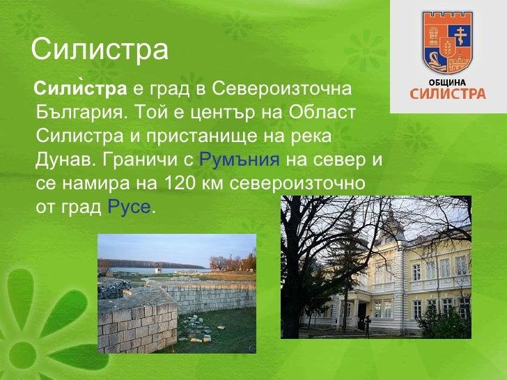 Силистра <ul><li>Силѝстра  е град в Североизточна България. Той е център на Област Силистра и пристанище на река Дунав. Г...