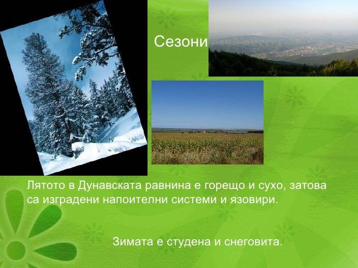 Сезони Лятото в Дунавската равнина е горещо и сухо, затова са изградени напоителни системи и язовири. Зимата е студена и с...