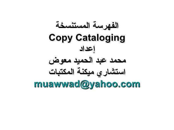 الفهرسة المستنسخة Copy Cataloging إعداد محمد عبد الحميد معوض استشاري ميكنة المكتبات [email_address]