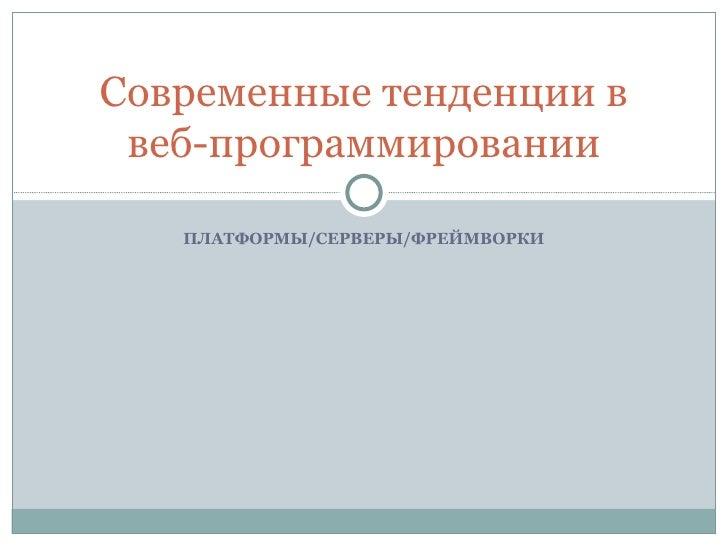 ПЛАТФОРМЫ/СЕРВЕРЫ/ФРЕЙМВОРКИ Современные тенденции в веб-программировании