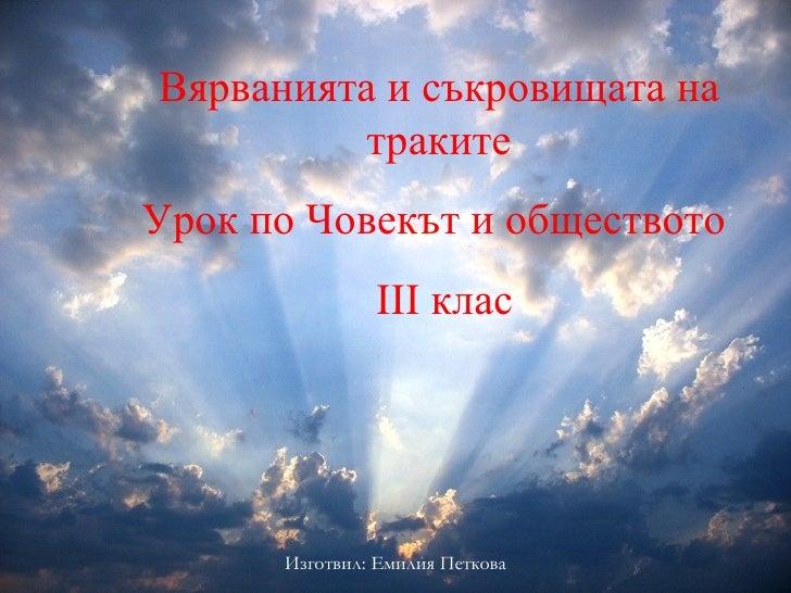 Вярванията и съкровищата на траките Урок по Човекът и обществото  ІІІ клас Изготвил: Емилия Петкова