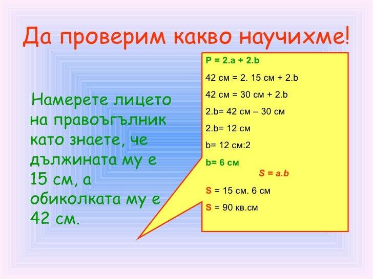 Да проверим какво научихме! <ul><li>Намерете лицето на правоъгълник като знаете, че дължината му е 15 см, а обиколката му ...