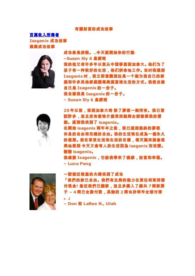 有關財富的成功故事 百萬收入所得者 Isagenix 成功故事 建業成功故事 成功象是旅程。..今天就開始你的行動﹗ –Susan Sly 6 星經理 我的祖父母许多年以前从中国移居到加拿大。他们为了 孩子有一种较好的生活,他们拼命地工作。当时...