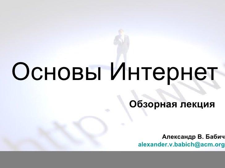 Основ ы Интернет Обзорная лекция Александр В. Бабич [email_address]